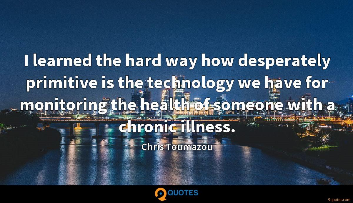 I learned the hard way how desperately primitive is the technology we have for monitoring the health of someone with a chronic illness.