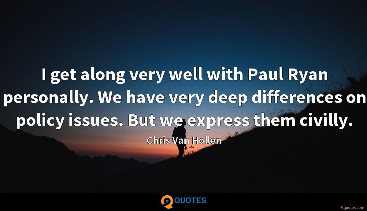 I get along very well with Paul Ryan personally. We have very deep differences on policy issues. But we express them civilly.