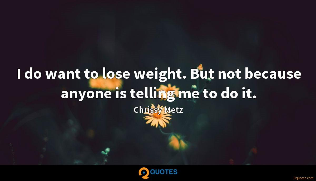 I do want to lose weight. But not because anyone is telling me to do it.