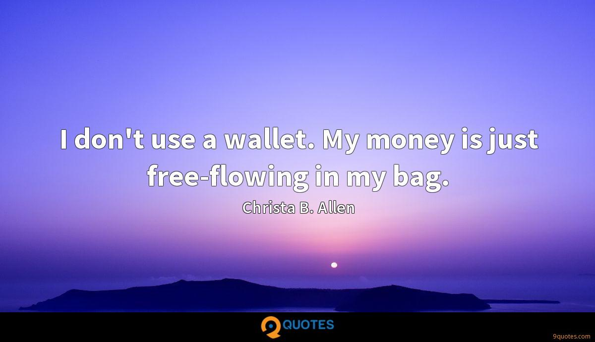 I don't use a wallet. My money is just free-flowing in my bag.