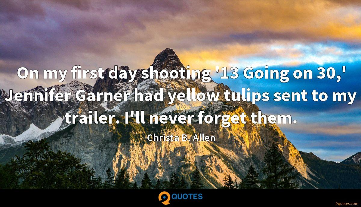 On my first day shooting '13 Going on 30,' Jennifer Garner had yellow tulips sent to my trailer. I'll never forget them.