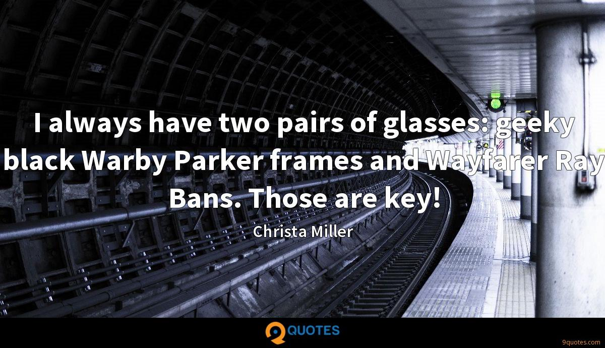 I always have two pairs of glasses: geeky black Warby Parker frames and Wayfarer Ray Bans. Those are key!