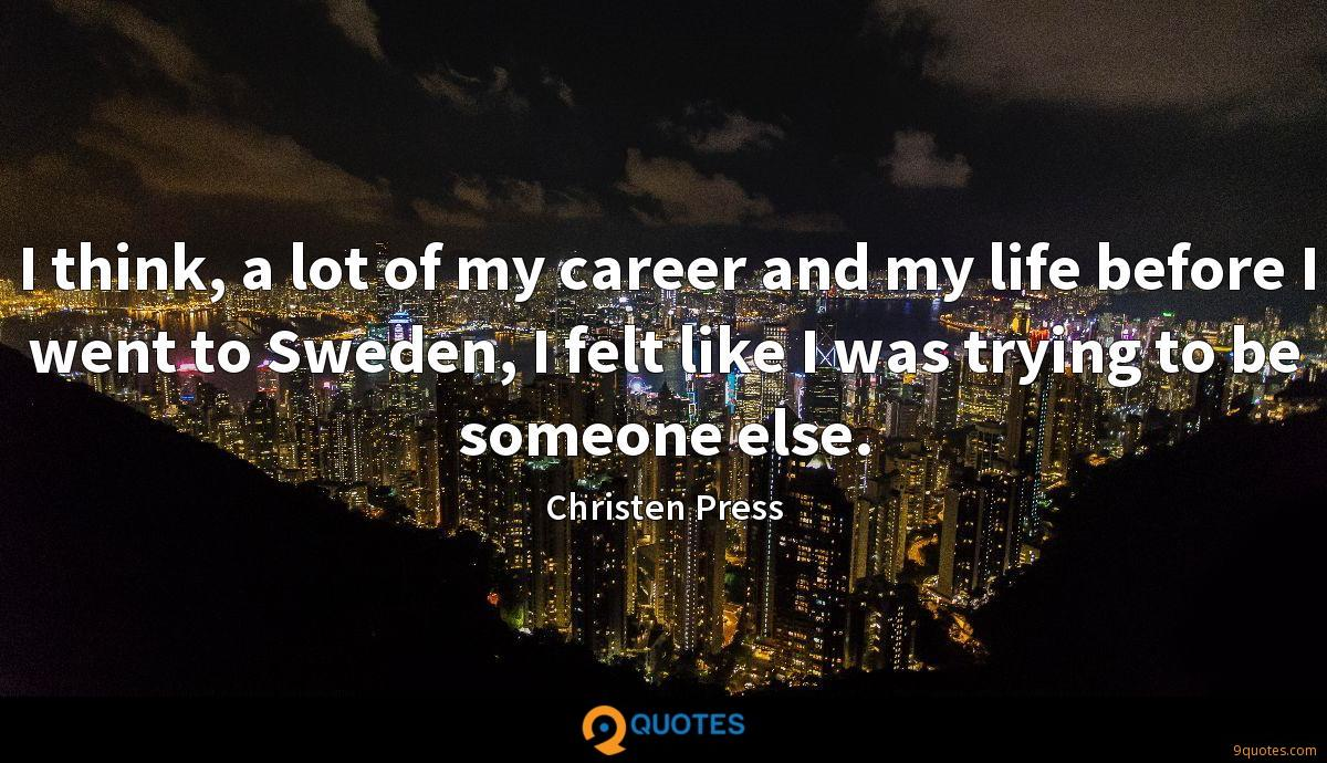 I think, a lot of my career and my life before I went to Sweden, I felt like I was trying to be someone else.