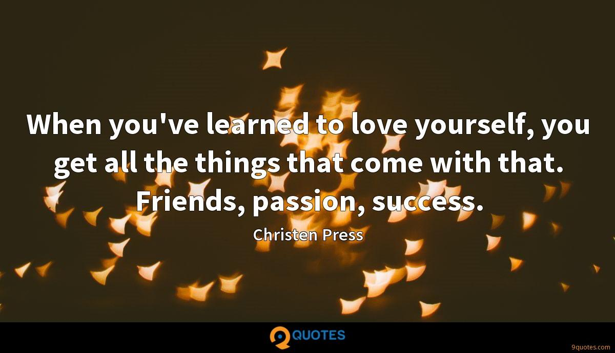 When you've learned to love yourself, you get all the things that come with that. Friends, passion, success.