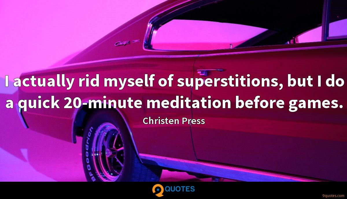 I actually rid myself of superstitions, but I do a quick 20-minute meditation before games.