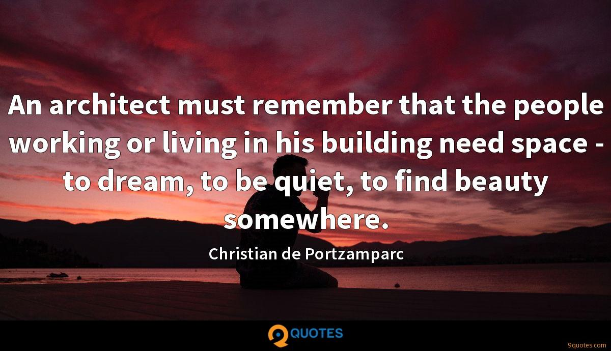 An architect must remember that the people working or living in his building need space - to dream, to be quiet, to find beauty somewhere.