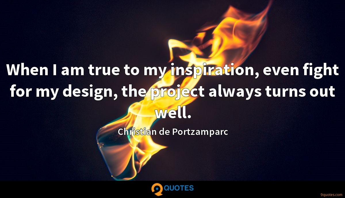 When I am true to my inspiration, even fight for my design, the project always turns out well.