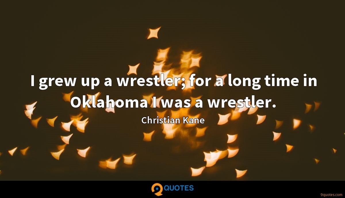 I grew up a wrestler; for a long time in Oklahoma I was a wrestler.