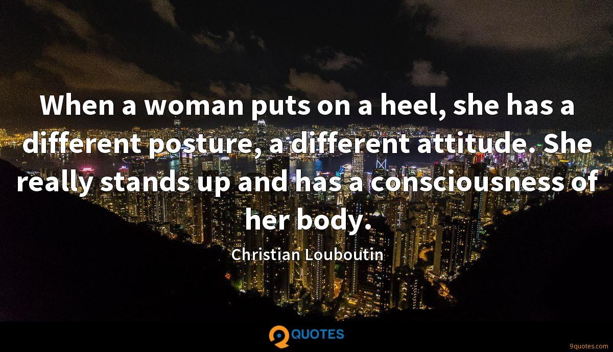 When a woman puts on a heel, she has a different posture, a different attitude. She really stands up and has a consciousness of her body.