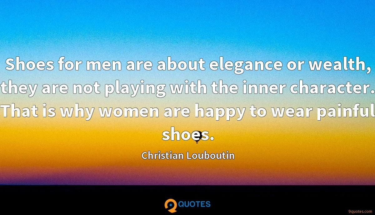 Shoes for men are about elegance or wealth, they are not playing with the inner character. That is why women are happy to wear painful shoes.