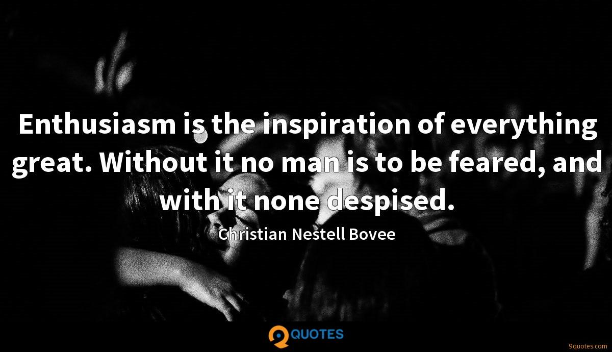 Enthusiasm is the inspiration of everything great. Without it no man is to be feared, and with it none despised.