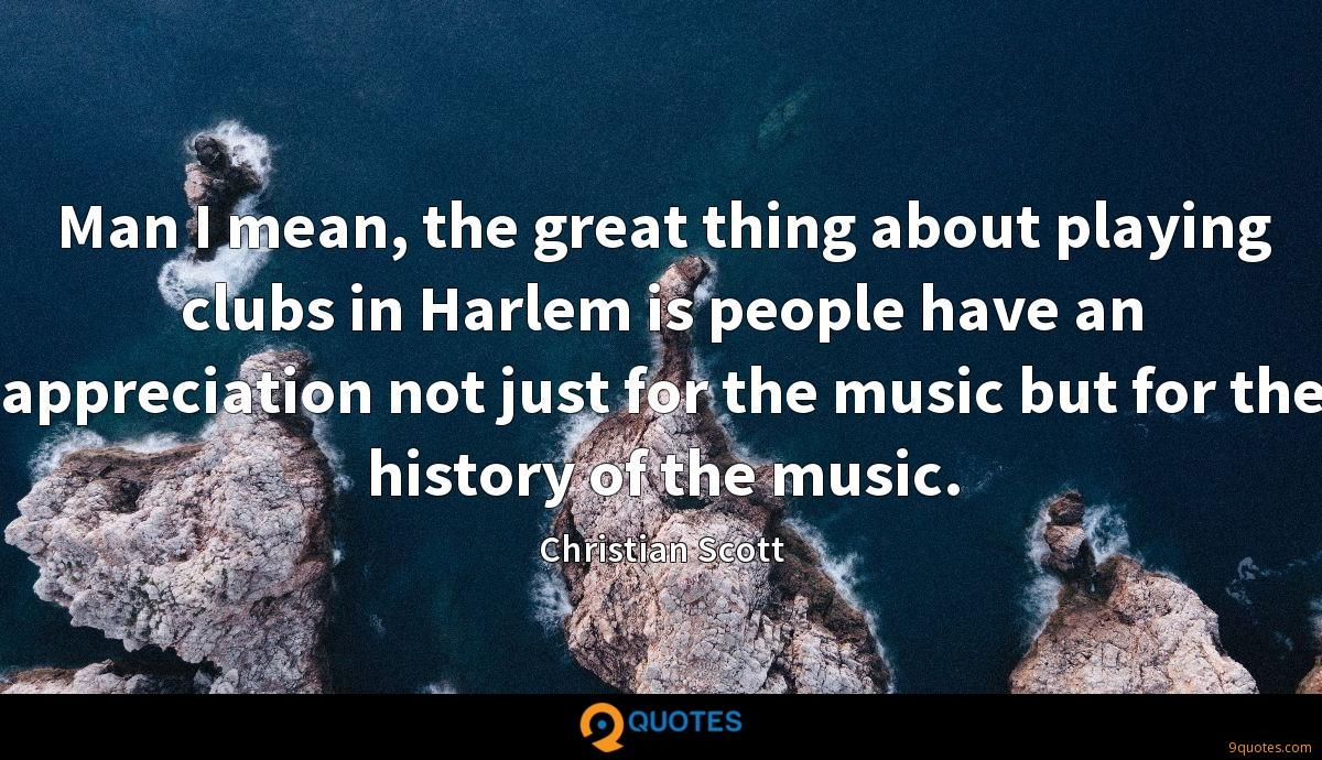 Man I mean, the great thing about playing clubs in Harlem is people have an appreciation not just for the music but for the history of the music.
