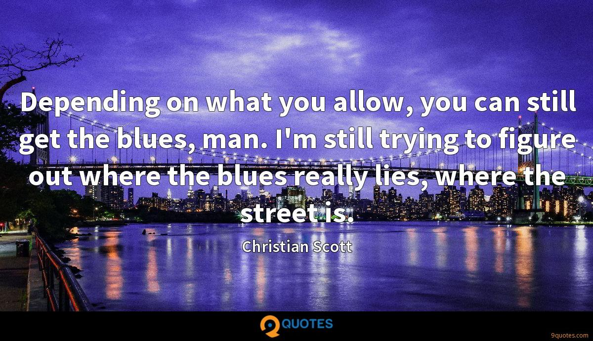 Depending on what you allow, you can still get the blues, man. I'm still trying to figure out where the blues really lies, where the street is.