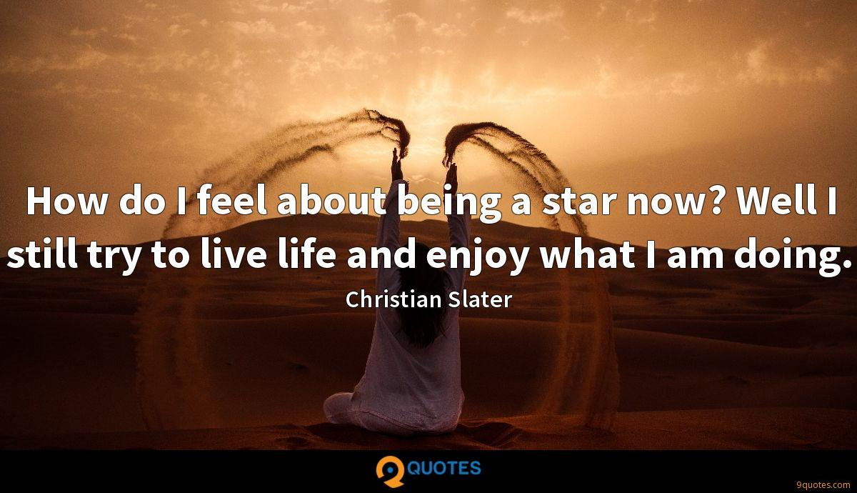 How do I feel about being a star now? Well I still try to live life and enjoy what I am doing.
