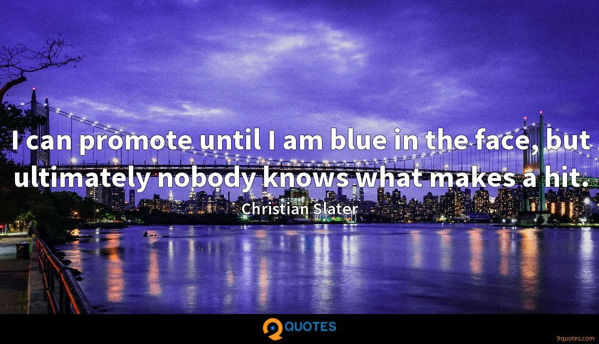 I can promote until I am blue in the face, but ultimately nobody knows what makes a hit.