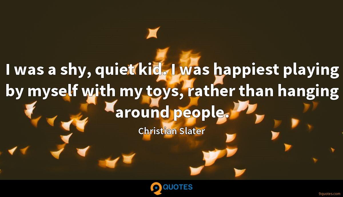 I was a shy, quiet kid. I was happiest playing by myself with my toys, rather than hanging around people.