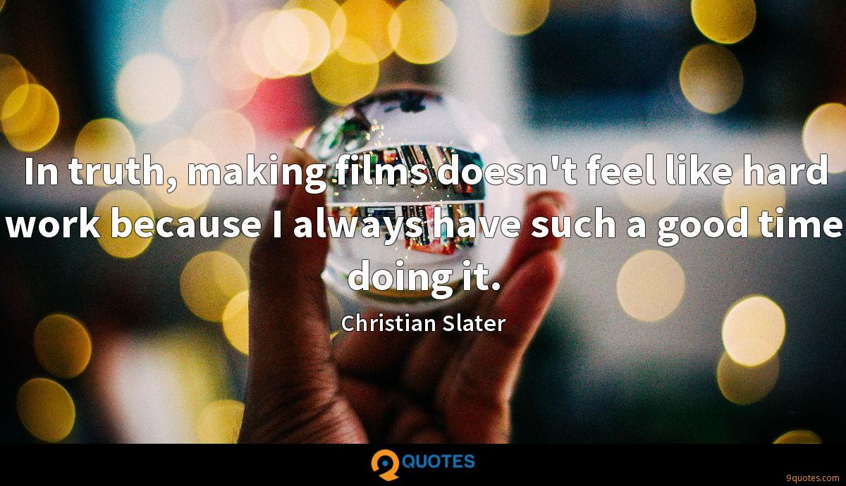 In truth, making films doesn't feel like hard work because I always have such a good time doing it.