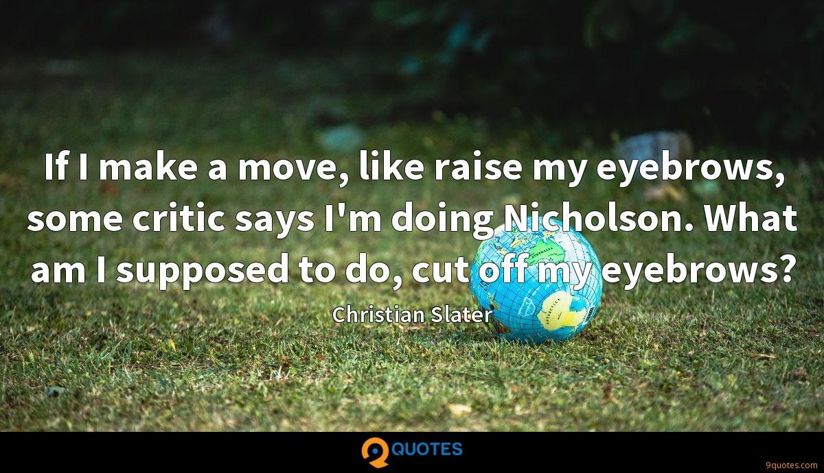 If I make a move, like raise my eyebrows, some critic says I'm doing Nicholson. What am I supposed to do, cut off my eyebrows?