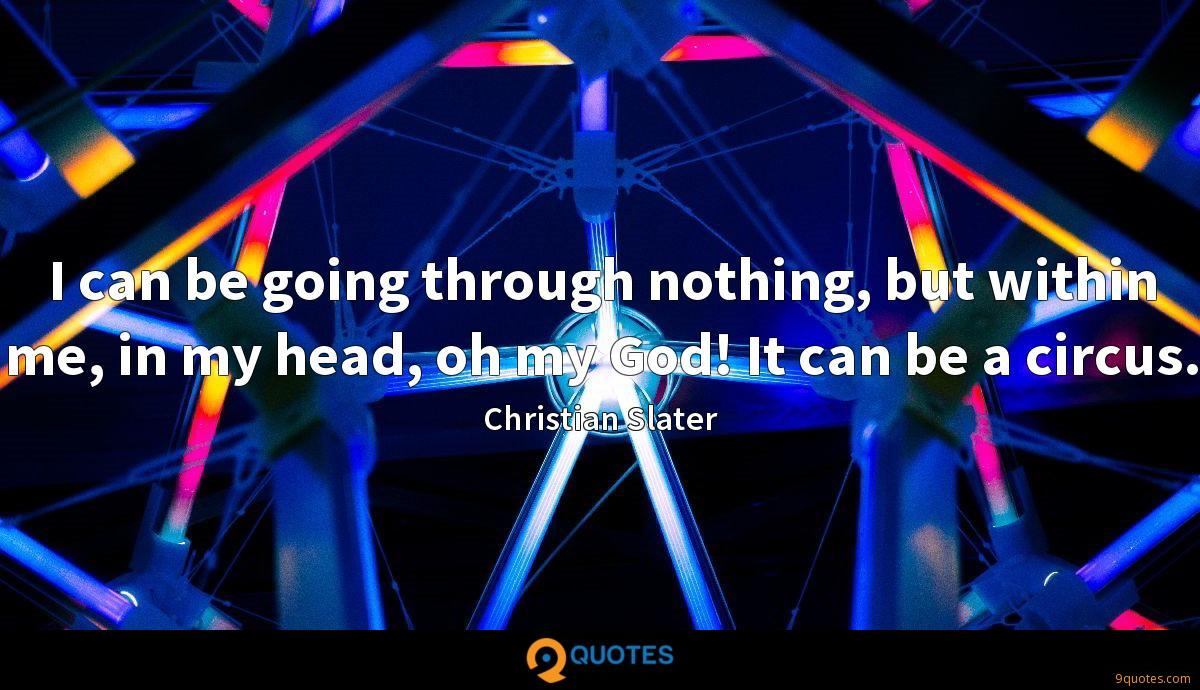 I can be going through nothing, but within me, in my head, oh my God! It can be a circus.