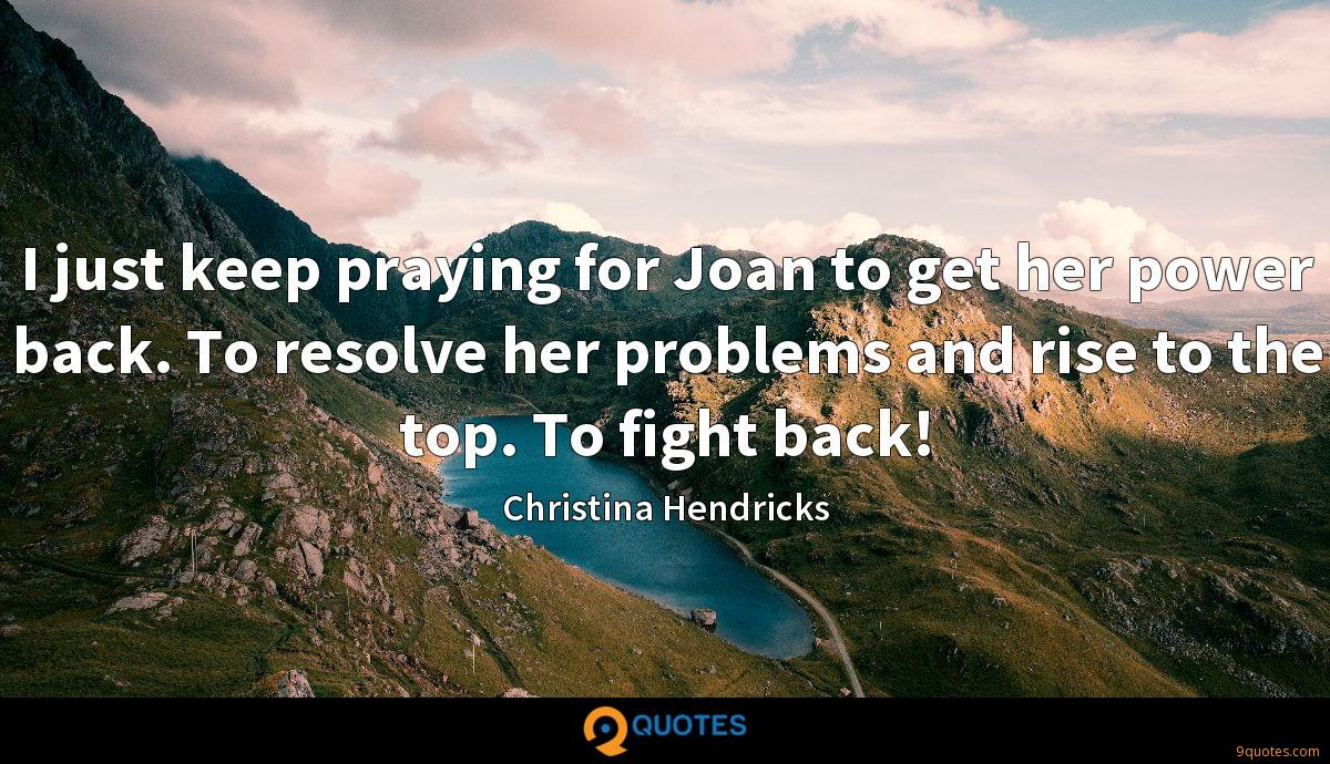 I just keep praying for Joan to get her power back. To resolve her problems and rise to the top. To fight back!