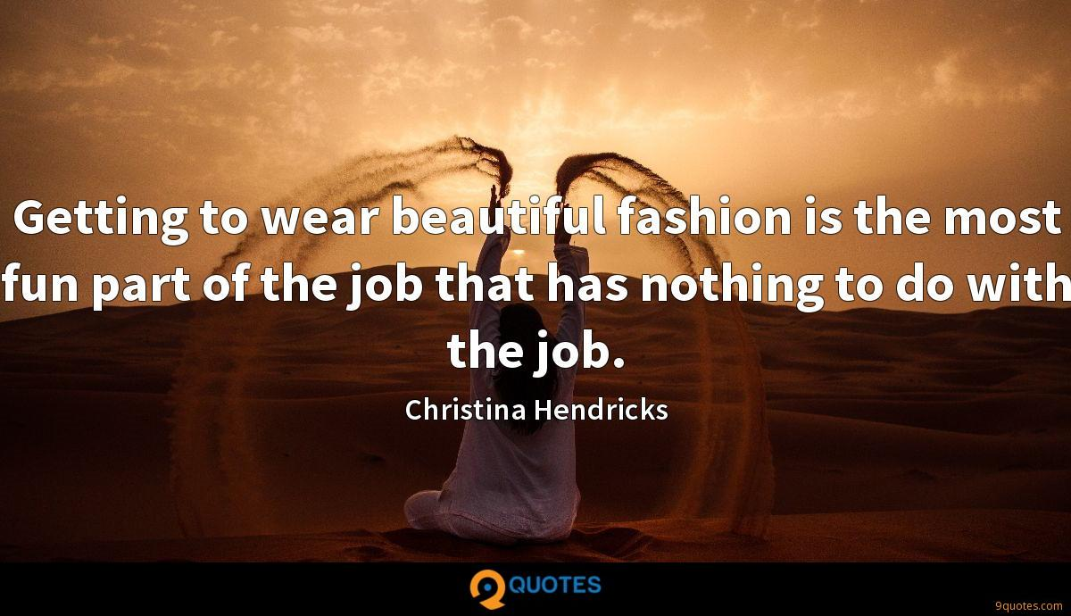 Getting to wear beautiful fashion is the most fun part of the job that has nothing to do with the job.