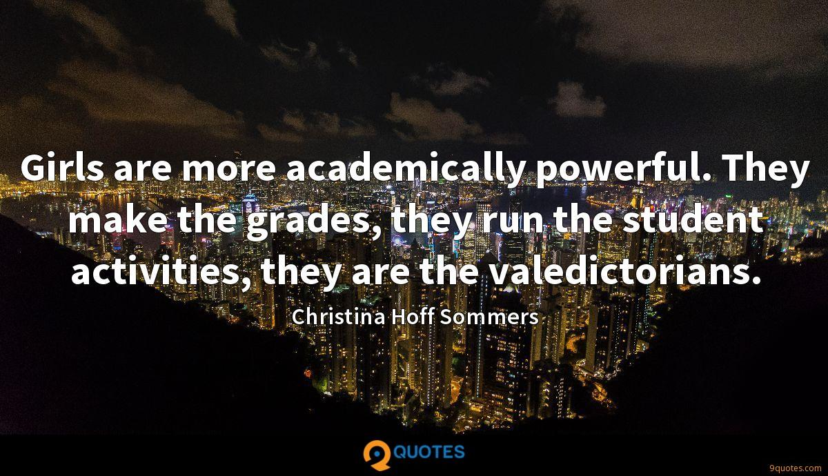 Girls are more academically powerful. They make the grades, they run the student activities, they are the valedictorians.
