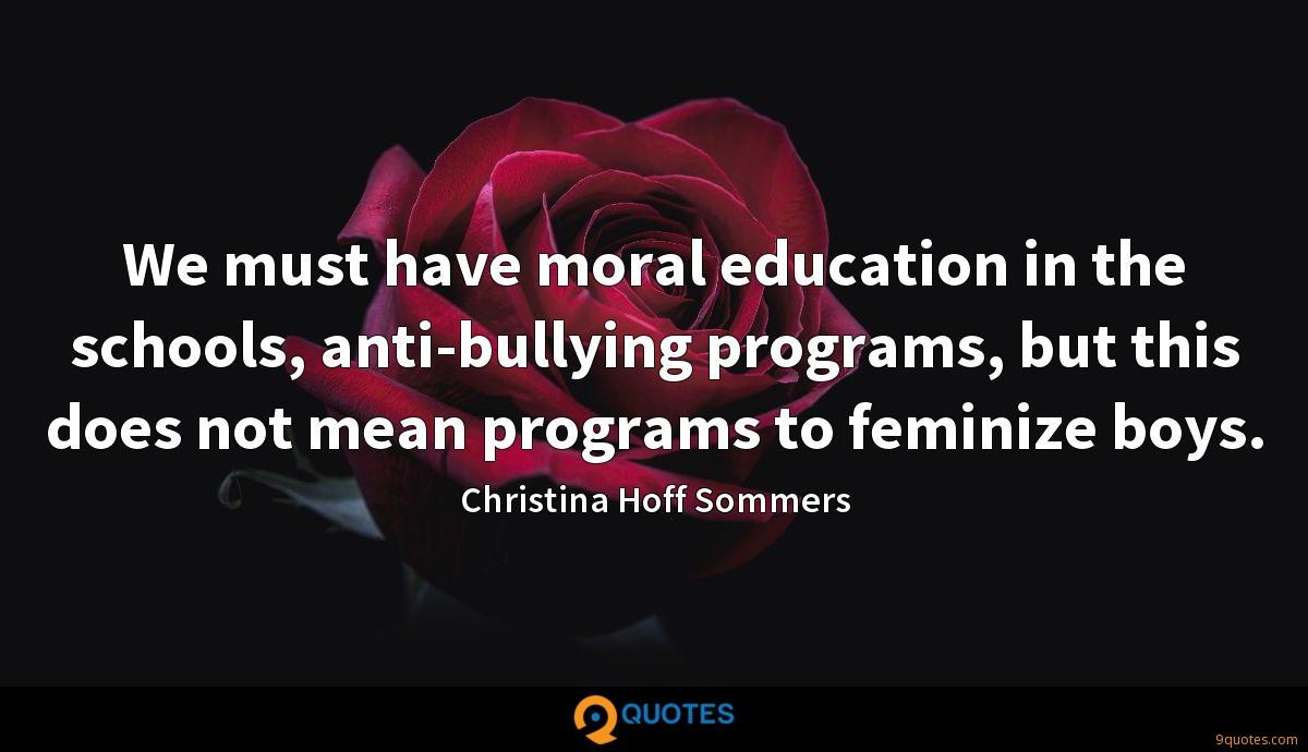 We must have moral education in the schools, anti-bullying programs, but this does not mean programs to feminize boys.