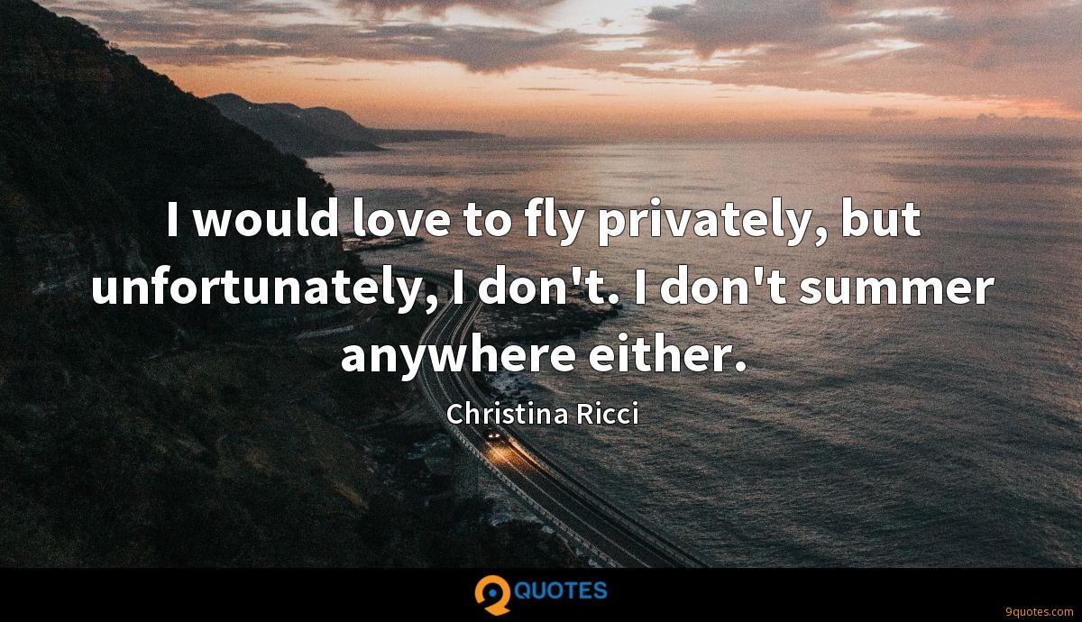 I would love to fly privately, but unfortunately, I don't. I don't summer anywhere either.