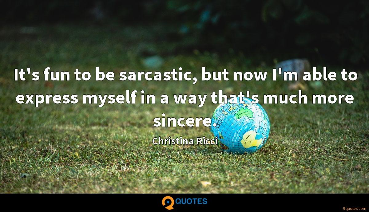 It's fun to be sarcastic, but now I'm able to express myself in a way that's much more sincere.