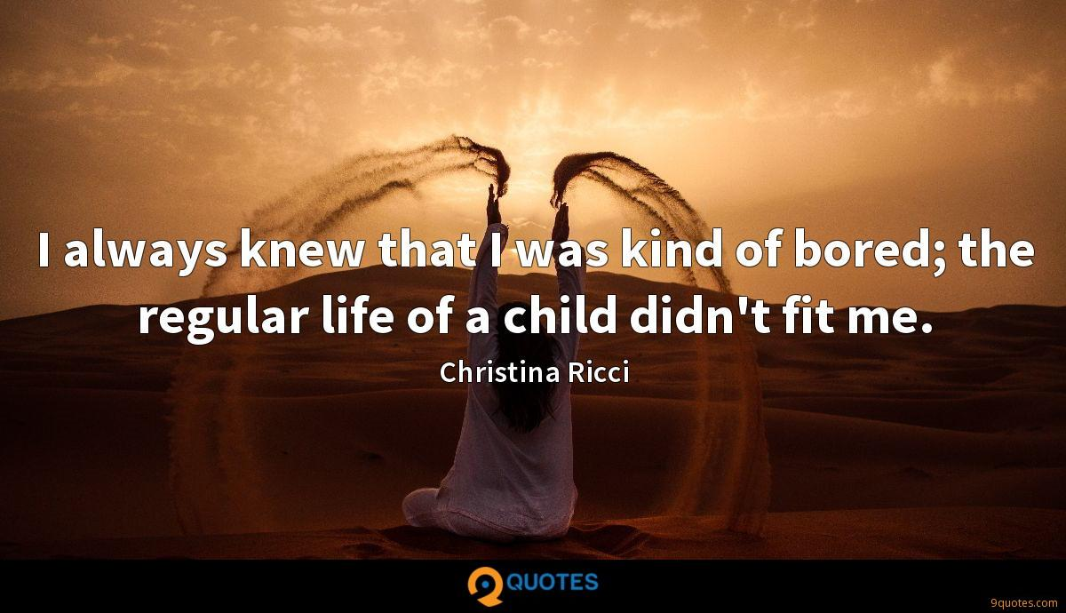 I always knew that I was kind of bored; the regular life of a child didn't fit me.