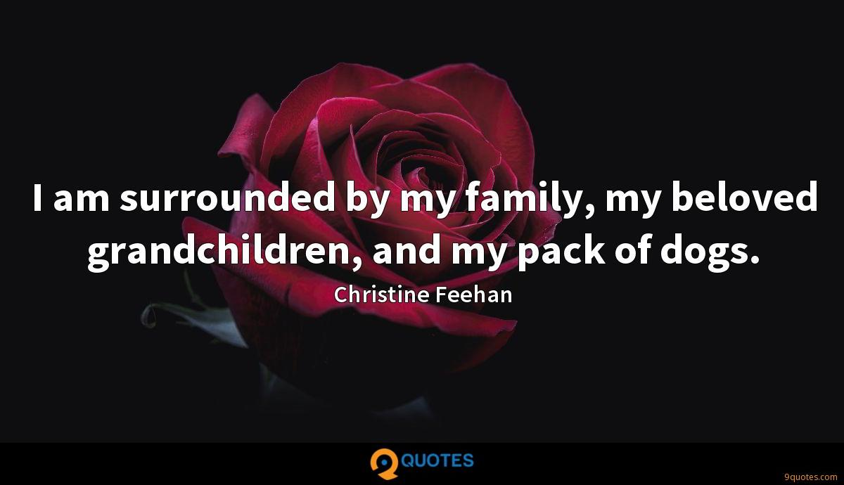 I am surrounded by my family, my beloved grandchildren, and my pack of dogs.