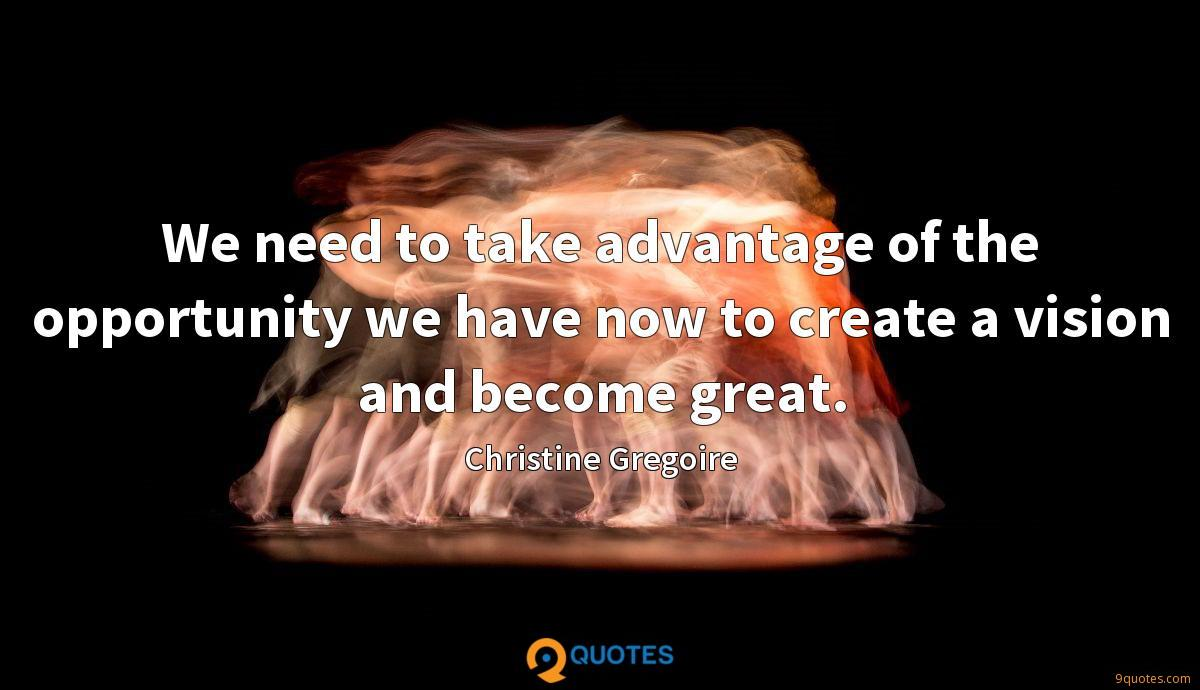 We need to take advantage of the opportunity we have now to create a vision and become great.