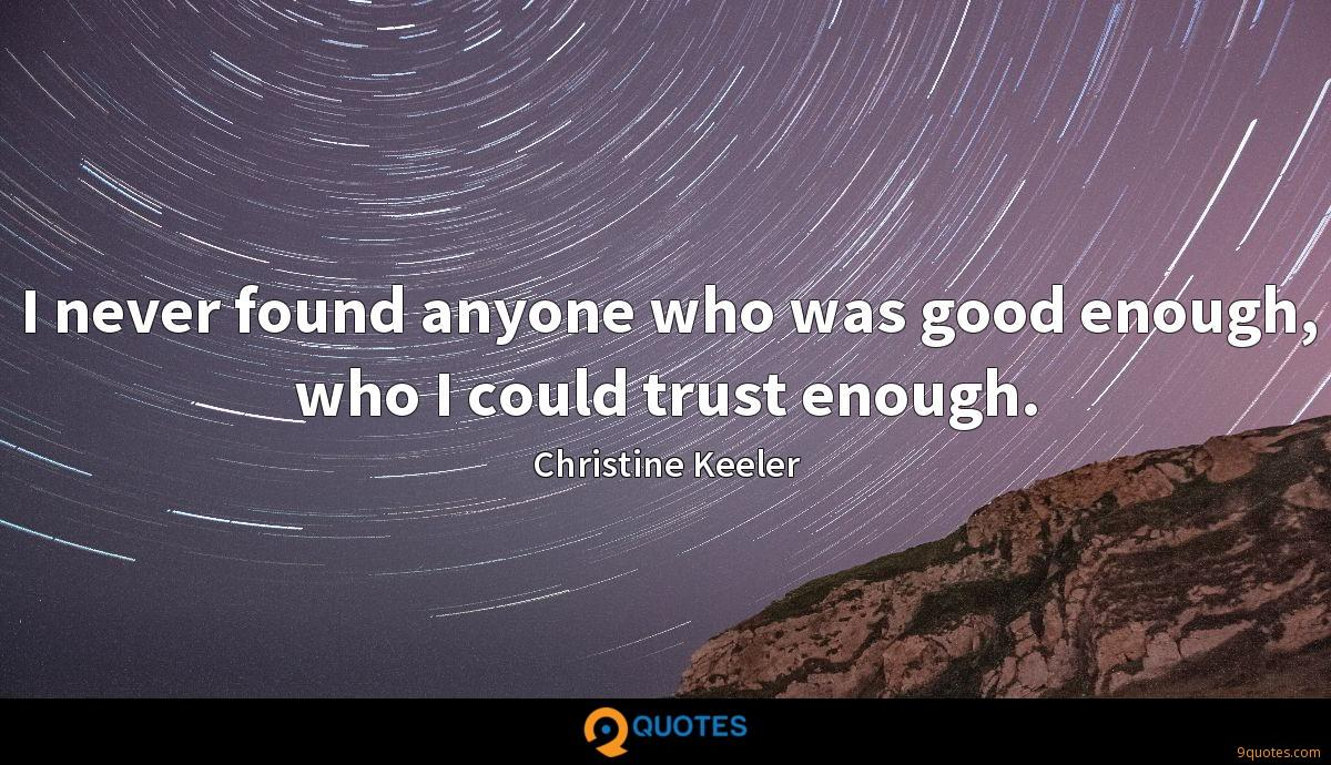 I never found anyone who was good enough, who I could trust enough.