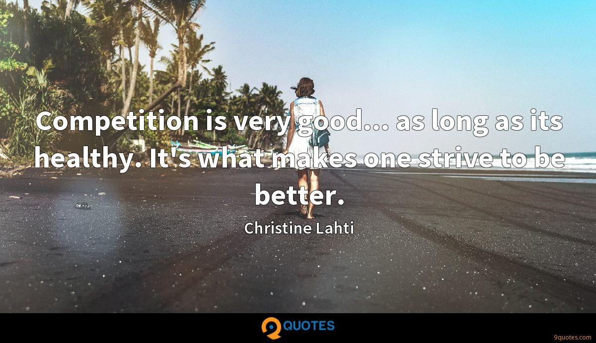 Competition is very good... as long as its healthy. It's what makes one strive to be better.