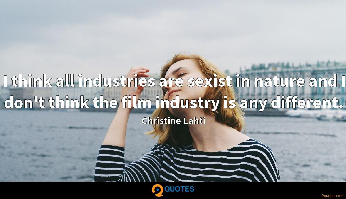 I think all industries are sexist in nature and I don't think the film industry is any different.