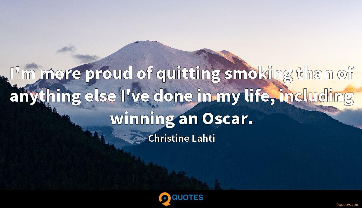 I'm more proud of quitting smoking than of anything else I've done in my life, including winning an Oscar.