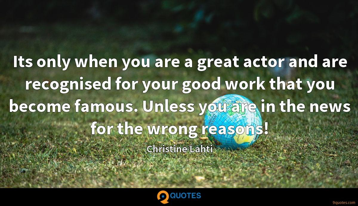 Its only when you are a great actor and are recognised for your good work that you become famous. Unless you are in the news for the wrong reasons!