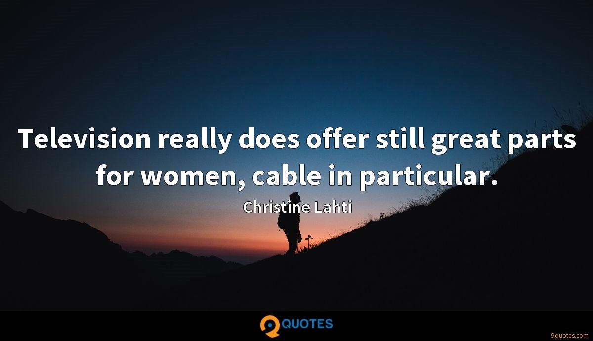 Television really does offer still great parts for women, cable in particular.