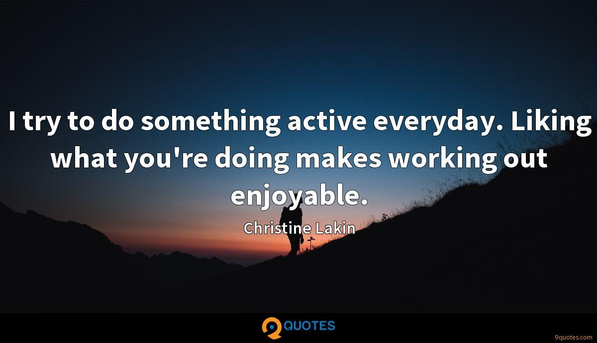 I try to do something active everyday. Liking what you're doing makes working out enjoyable.