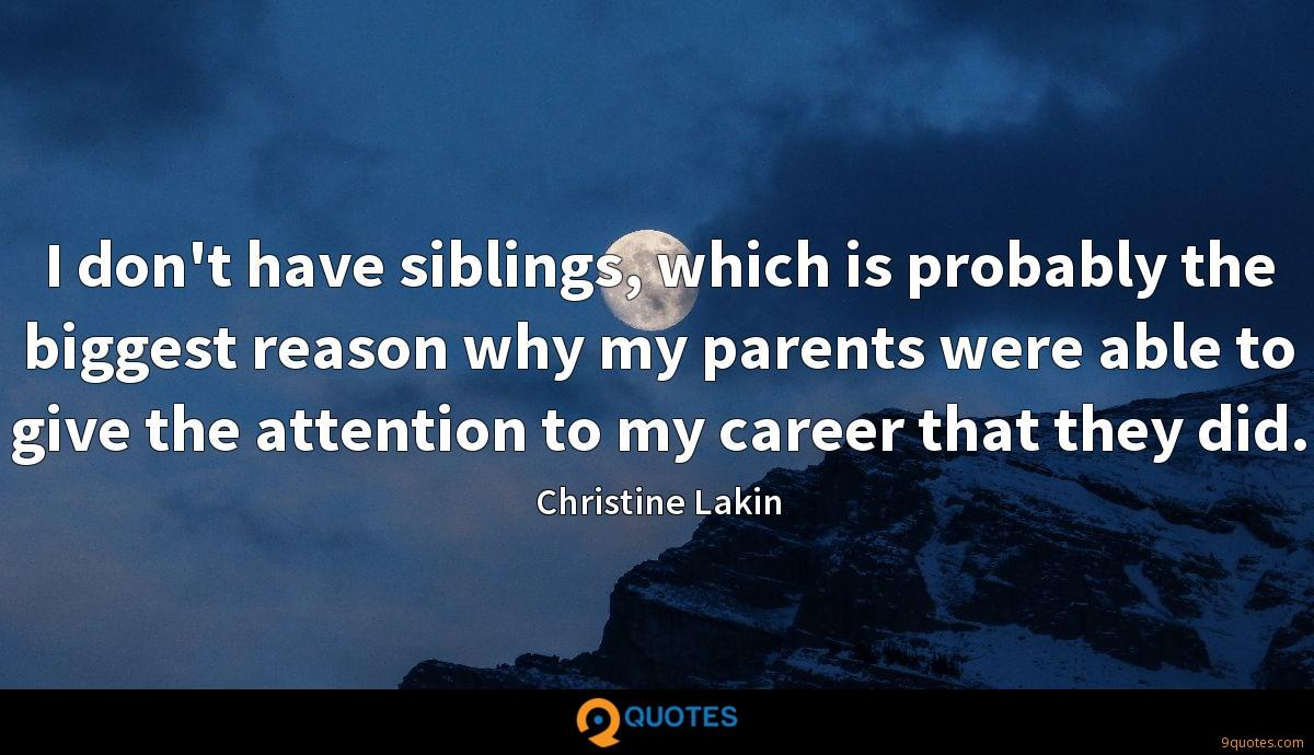 I don't have siblings, which is probably the biggest reason why my parents were able to give the attention to my career that they did.