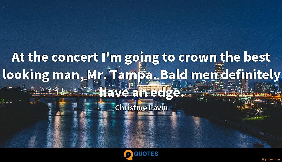 At the concert I'm going to crown the best looking man, Mr. Tampa. Bald men definitely have an edge.