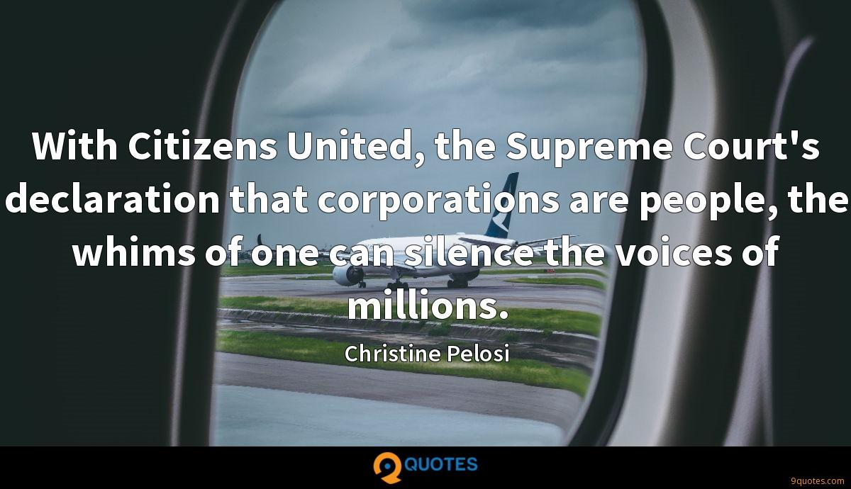 With Citizens United, the Supreme Court's declaration that corporations are people, the whims of one can silence the voices of millions.