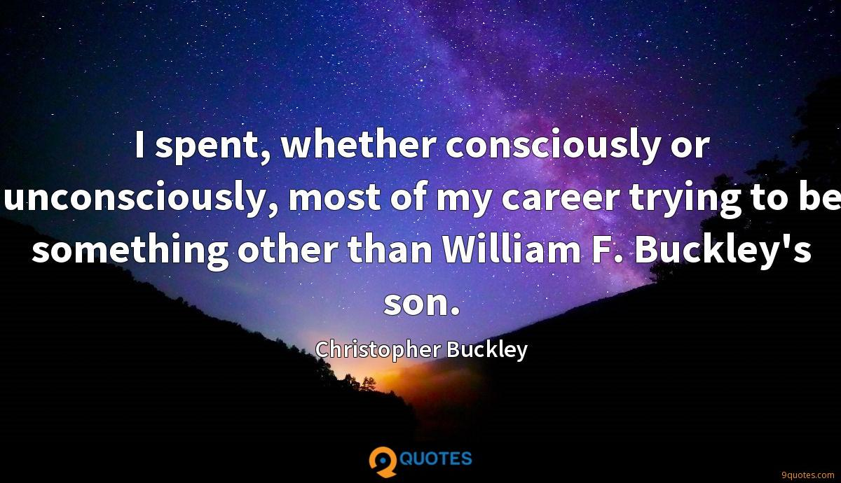 I spent, whether consciously or unconsciously, most of my career trying to be something other than William F. Buckley's son.