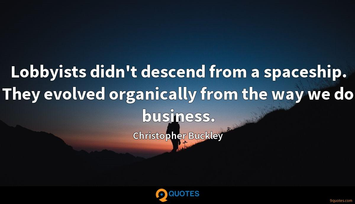 Lobbyists didn't descend from a spaceship. They evolved organically from the way we do business.