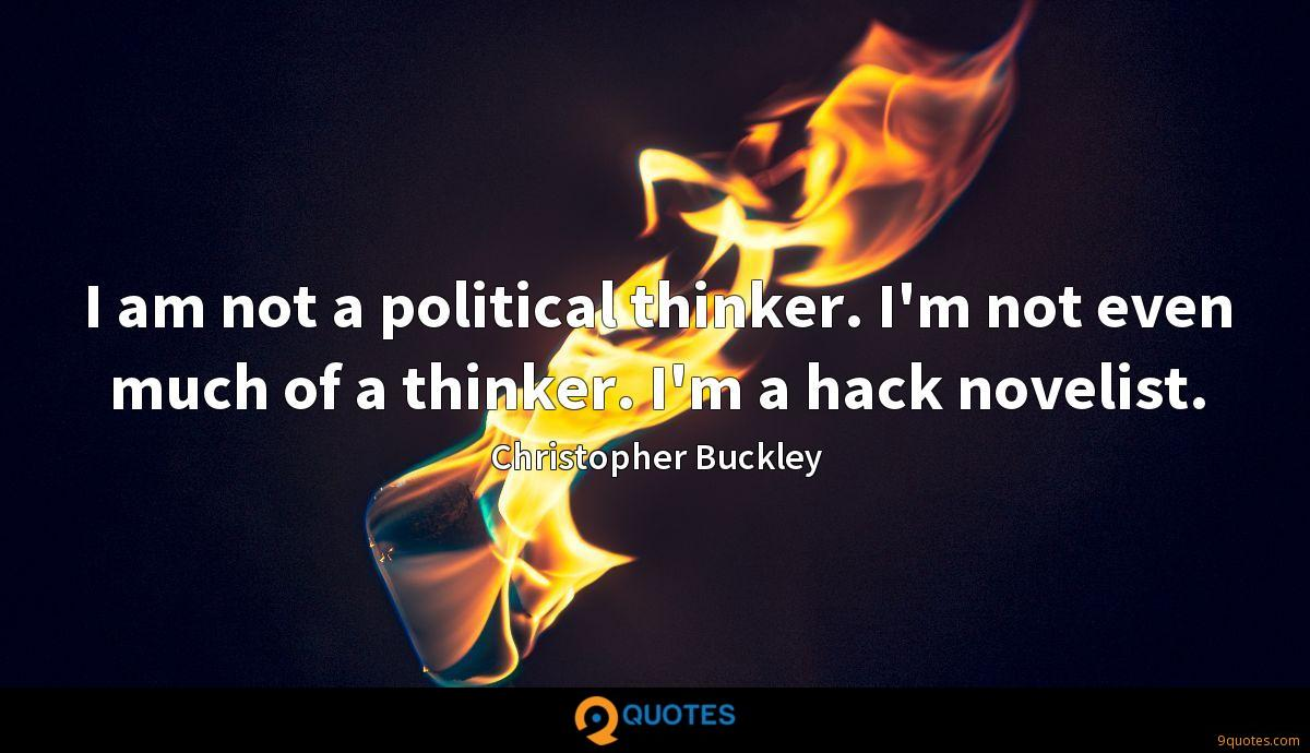 I am not a political thinker. I'm not even much of a thinker. I'm a hack novelist.
