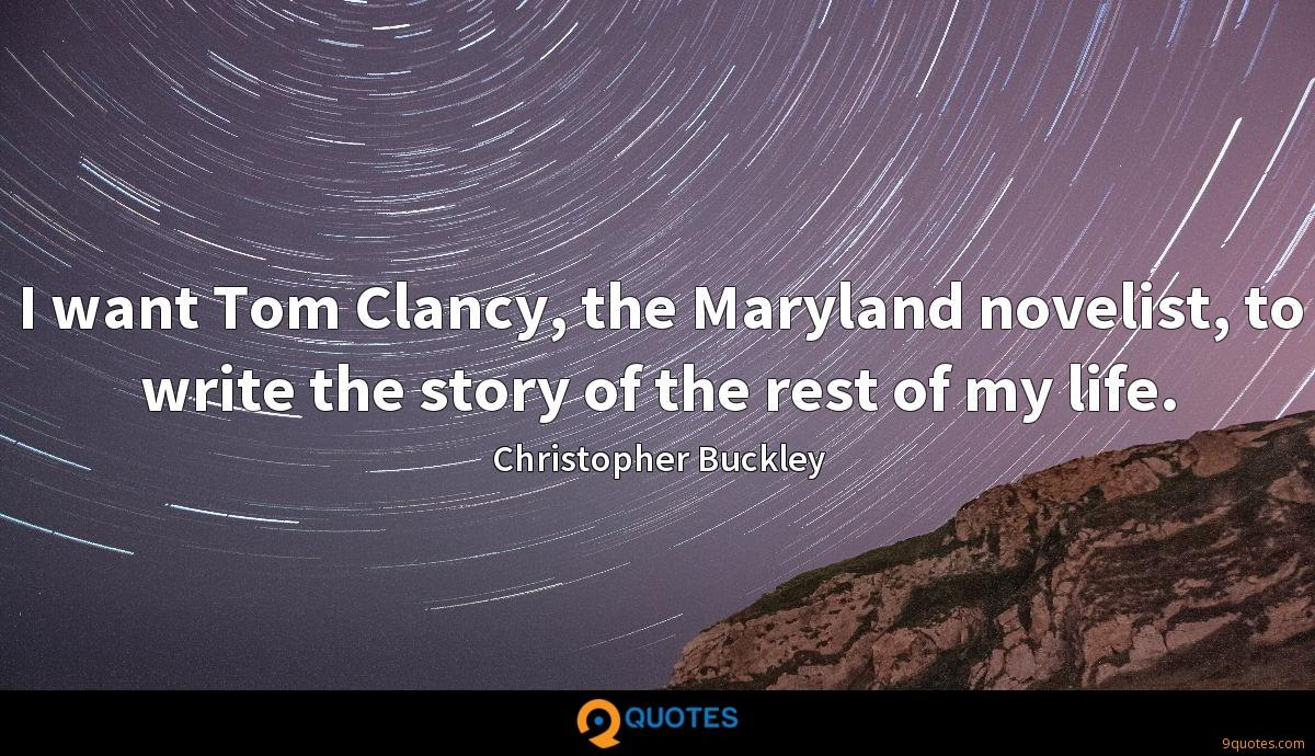 I want Tom Clancy, the Maryland novelist, to write the story of the rest of my life.