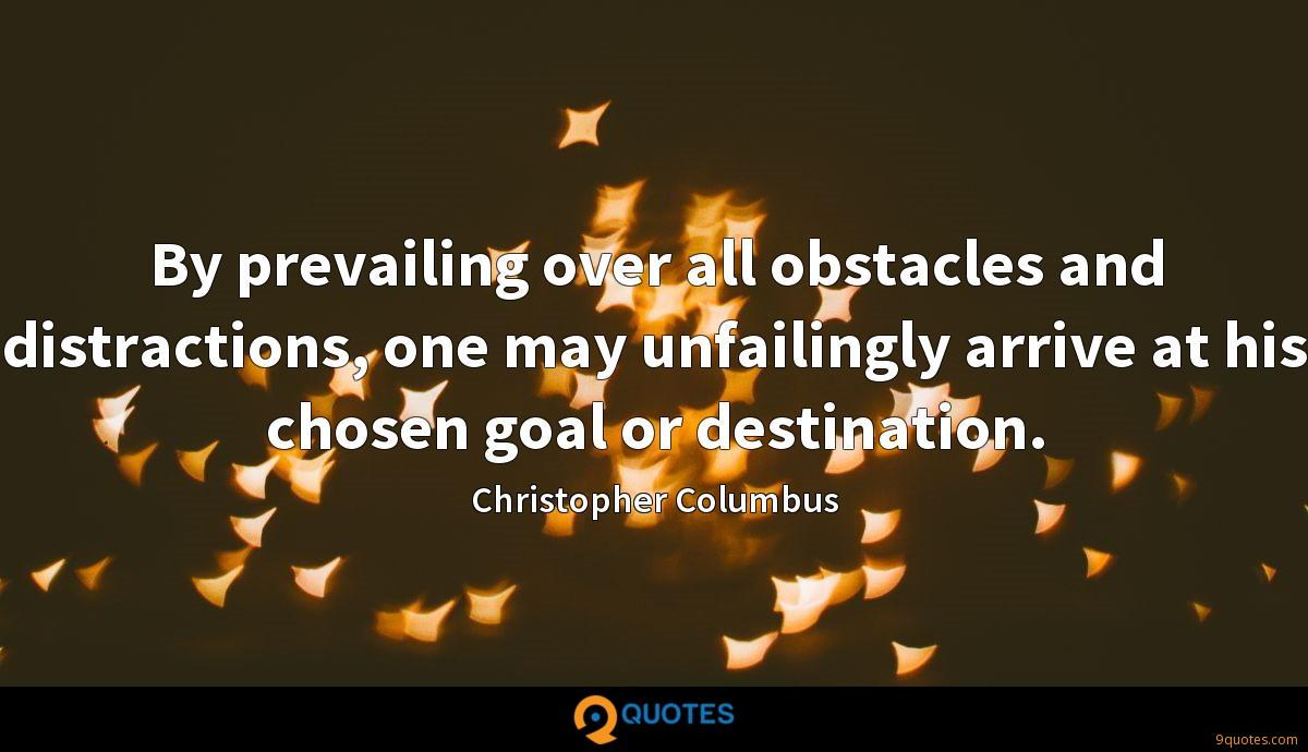 By prevailing over all obstacles and distractions, one may unfailingly arrive at his chosen goal or destination.
