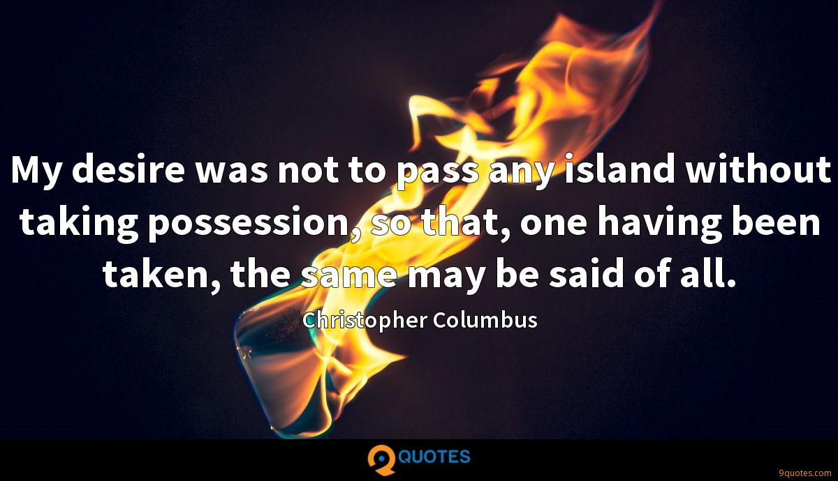 My desire was not to pass any island without taking possession, so that, one having been taken, the same may be said of all.