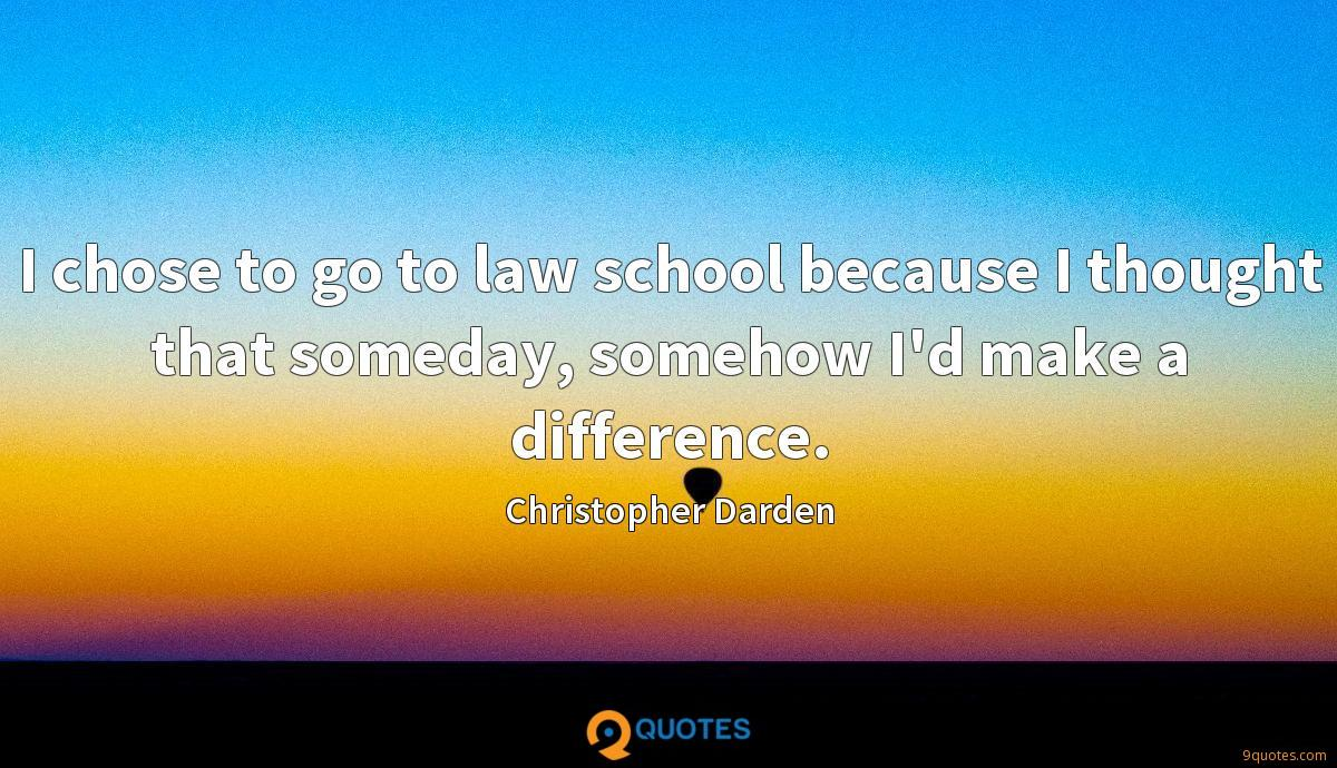 I chose to go to law school because I thought that someday, somehow I'd make a difference.