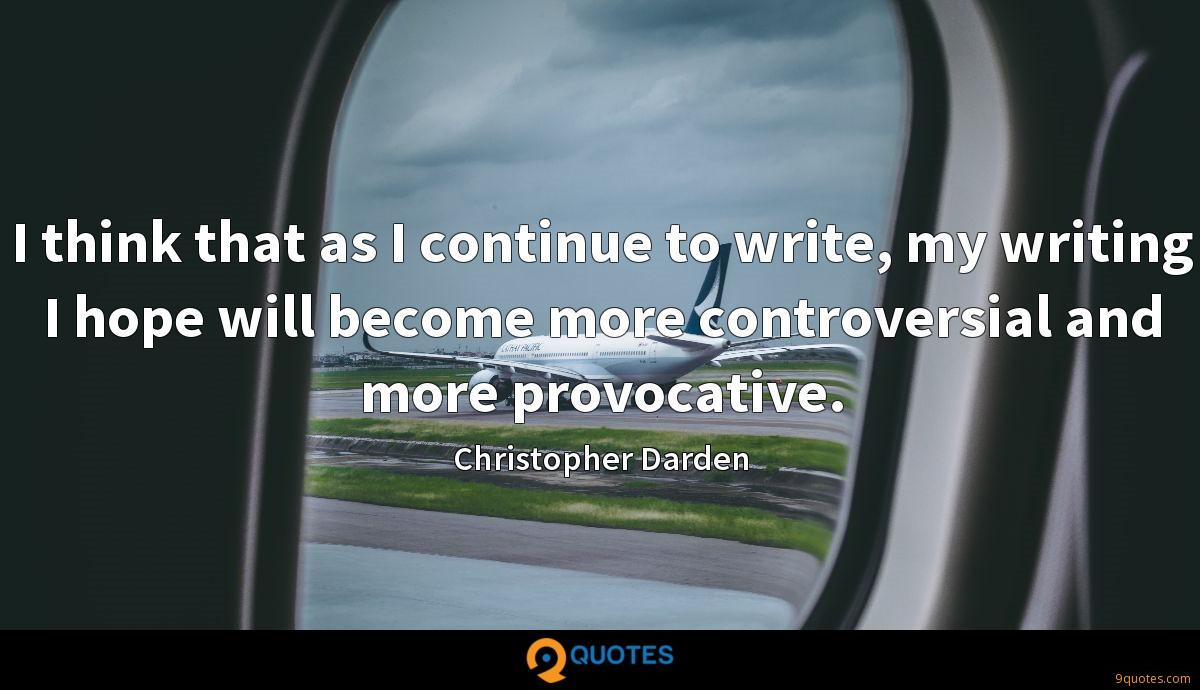 I think that as I continue to write, my writing I hope will become more controversial and more provocative.